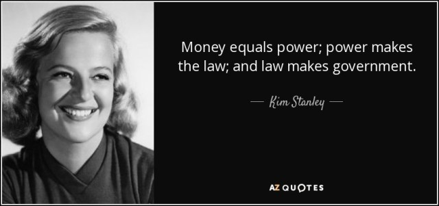 """""""Money equals power; power makes the law; and law makes government."""" Kim Stanley"""
