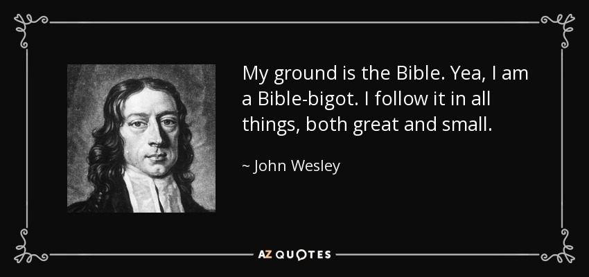 My ground is the Bible. Yea, I am a Bible-bigot. I follow it in all things, both great and small. - John Wesley