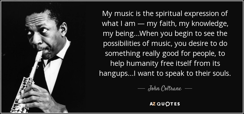 My music is the spiritual expression of what I am — my faith, my knowledge, my being...When you begin to see the possibilities of music, you desire to do something really good for people, to help humanity free itself from its hangups...I want to speak to their souls. - John Coltrane