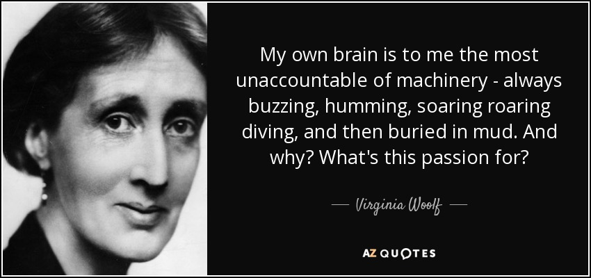 My own brain is to me the most unaccountable of machinery - always buzzing, humming, soaring roaring diving, and then buried in mud. And why? What's this passion for? - Virginia Woolf