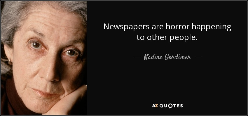 Newspapers are horror happening to other people. - Nadine Gordimer