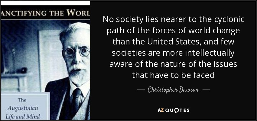No society lies nearer to the cyclonic path of the forces of world change than the United States, and few societies are more intellectually aware of the nature of the issues that have to be faced - Christopher Dawson