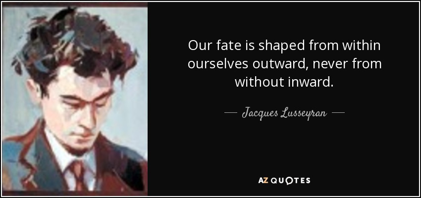 https://i2.wp.com/www.azquotes.com/picture-quotes/quote-our-fate-is-shaped-from-within-ourselves-outward-never-from-without-inward-jacques-lusseyran-89-4-0449.jpg
