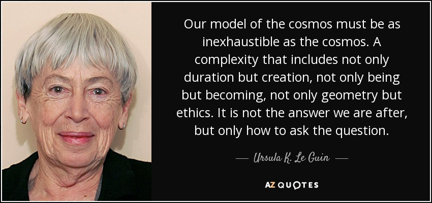Our model of the cosmos must be as inexhaustible as the cosmos. A complexity that includes not only duration but creation, not only being but becoming, not only geometry but ethics. It is not the answer we are after, but only how to ask the question. - Ursula K. Le Guin