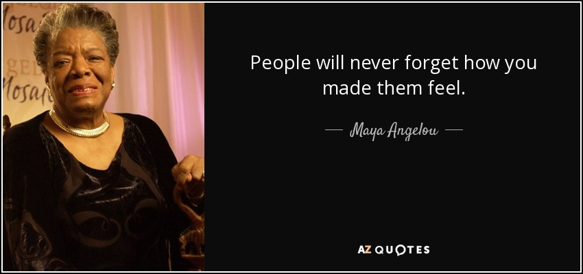 People will never forget how you made them feel. - Maya Angelou
