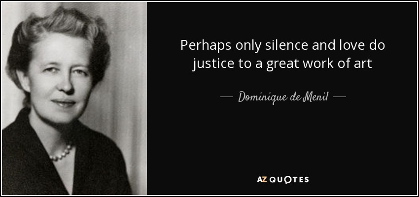 "Image result for ""Perhaps only silence and love do justice to a great work of art"""