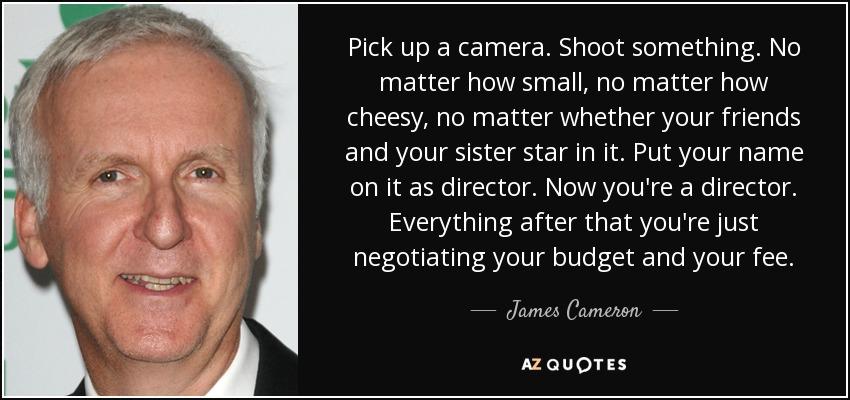 James Cameron quote: Pick up a camera. Shoot something. No ...