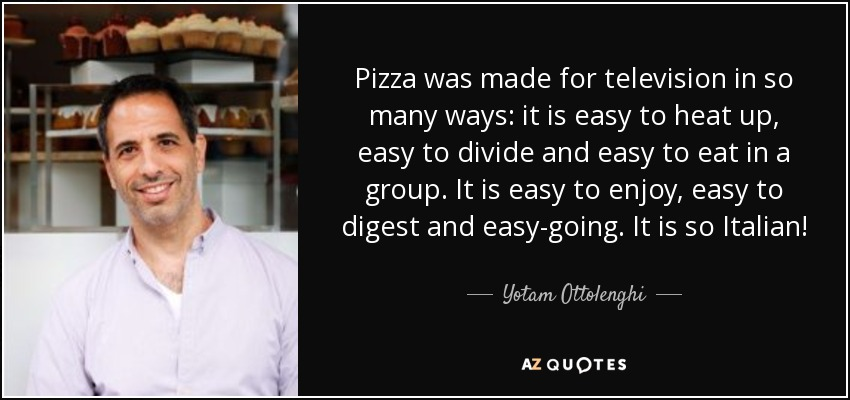 Yotam Ottolenghi quote  Pizza was made for television in so many     Pizza was made for television in so many ways  it is easy to heat up