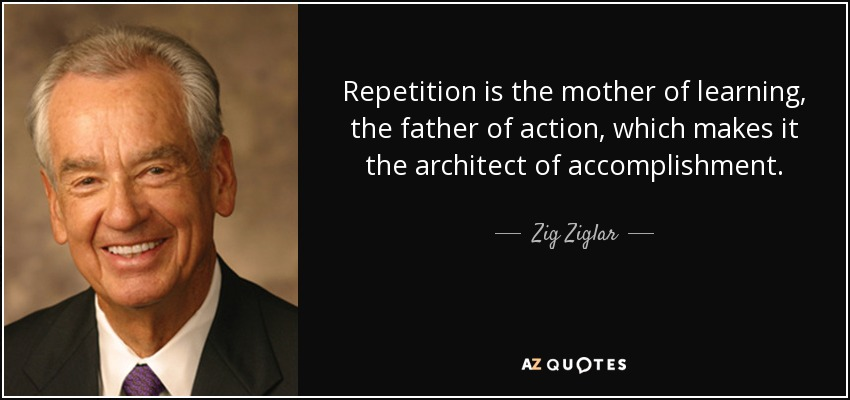 Zig Ziglar Quote Repetition Is The Mother Of Learning