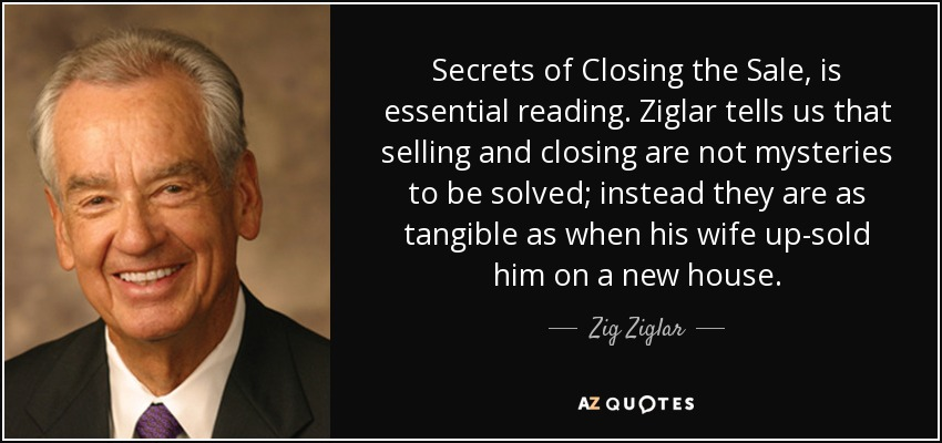 Secrets of Closing the Sale, is essential reading. Ziglar tells us that selling and closing are not mysteries to be solved; instead they are as tangible as when his wife up-sold him on a new house. - Zig Ziglar
