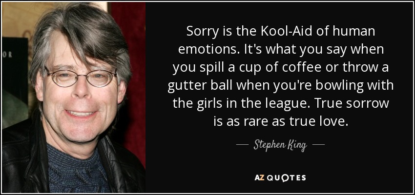 Sorry is the Kool-Aid of human emotions. It's what you say when you spill a cup of coffee or throw a gutter ball when you're bowling with the girls in the league. True sorrow is as rare as true love. - Stephen King