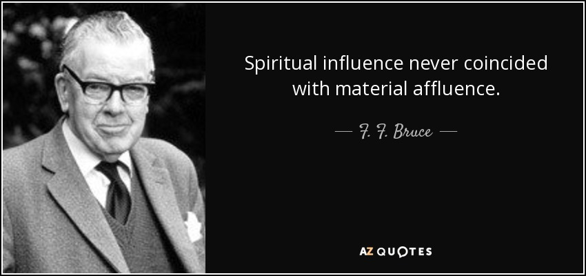 Spiritual influence never coincided with material affluence. - F. F. Bruce