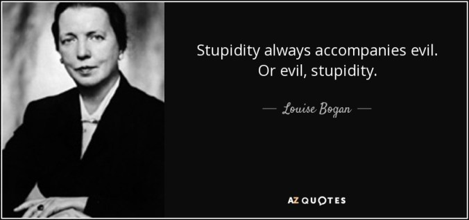 Louise Bogan quote: Stupidity always accompanies evil. Or evil, stupidity.