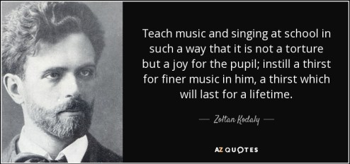 Teach music and singing at school in such a way that it is not a torture but a joy for the pupil; instill a thirst for finer music in him, a thirst which will last for a lifetime. - Zoltan Kodaly