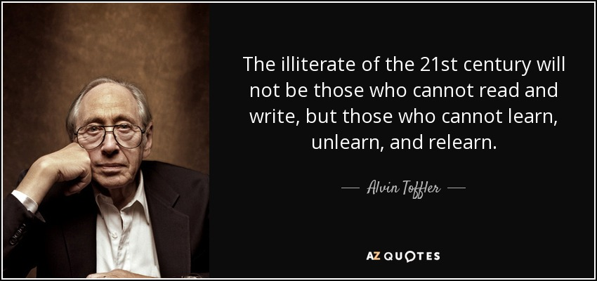 The illiterate of the 21st century will not be those who cannot read and write, but those who cannot learn, unlearn, and relearn. - Alvin Toffler
