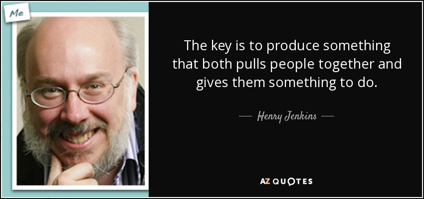 The key is to produce something that both pulls people together and gives them something to do. - Henry Jenkins