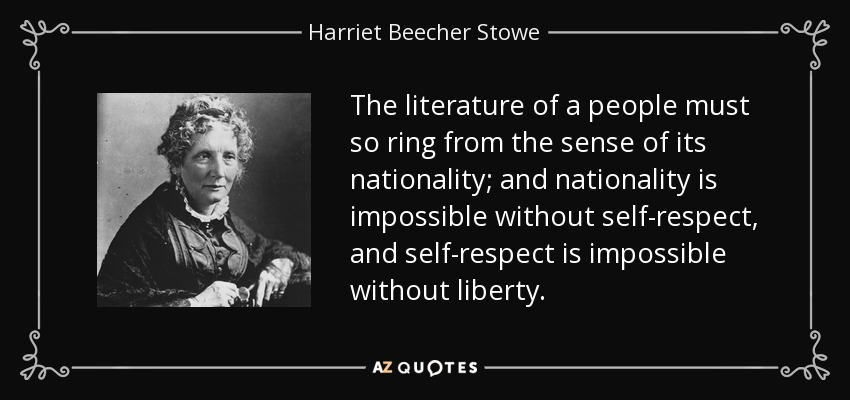 The literature of a people must so ring from the sense of its nationality; and nationality is impossible without self-respect, and self-respect is impossible without liberty. - Harriet Beecher Stowe