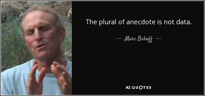 The plural of anecdote is not data. - Marc Bekoff