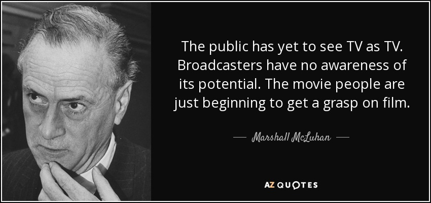 The public has yet to see TV as TV. Broadcasters have no awareness of its potential. The movie people are just beginning to get a grasp on film. - Marshall McLuhan