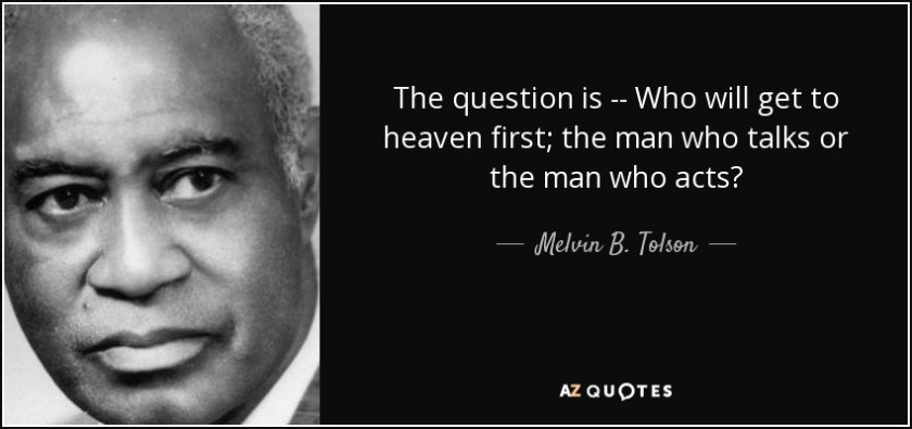 The question is -- Who will get to heaven first; the man who talks or the man who acts? - Melvin B. Tolson
