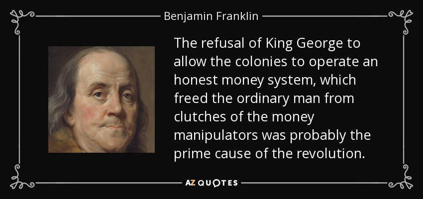 Image result for ben franklin, the refusal of King George to allow the colonies to operate an honest money system