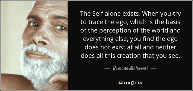 The Self alone exists. When you try to trace the ego, which is the basis of the perception of the world and everything else, you find the ego does not exist at all and neither does all this creation that you see. - Ramana Maharshi