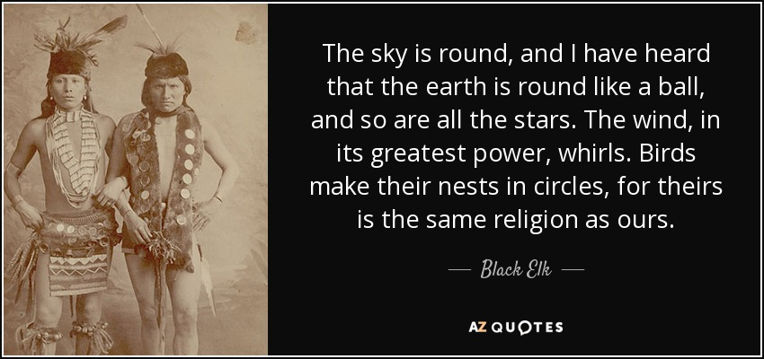 The sky is round, and I have heard that the earth is round like a ball, and so are all the stars. The wind, in its greatest power, whirls. Birds make their nests in circles, for theirs is the same religion as ours... - Black Elk