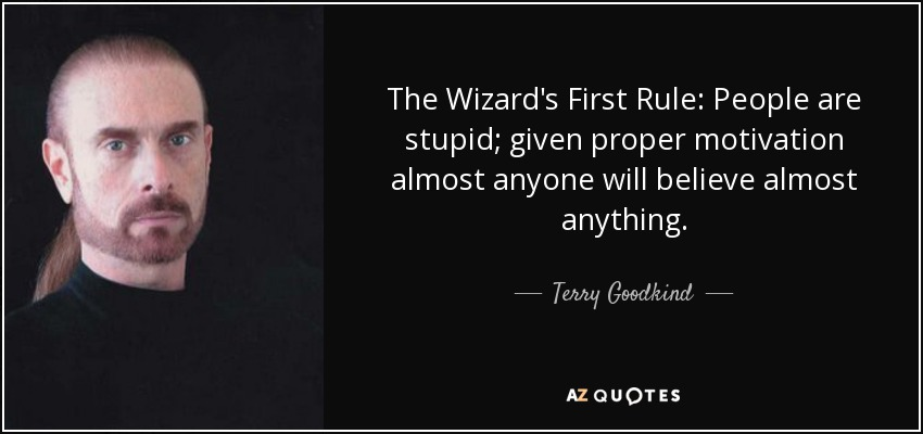 The Wizard's First Rule: People are stupid; given proper motivation almost anyone will believe almost anything. - Terry Goodkind