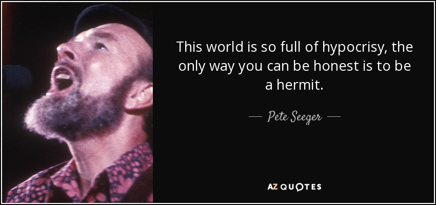 This world is so full of hypocrisy, the only way you can be honest is to be a hermit. - Pete Seeger