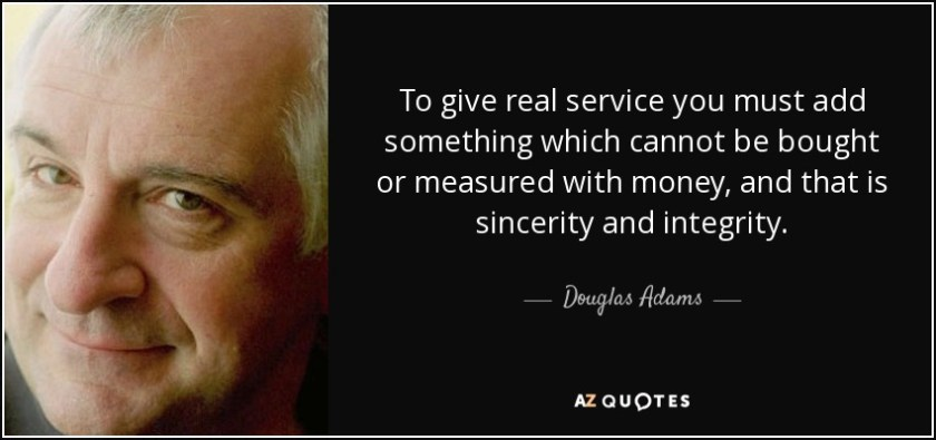 To give real service you must add something which cannot be bought or measured with money, and that is sincerity and integrity. - Douglas Adams