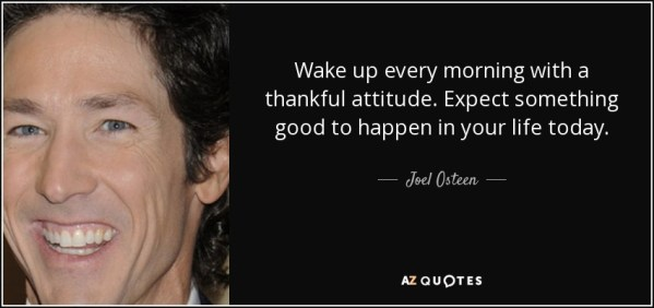 https://i2.wp.com/www.azquotes.com/picture-quotes/quote-wake-up-every-morning-with-a-thankful-attitude-expect-something-good-to-happen-in-your-joel-osteen-81-13-54.jpg?resize=599%2C282