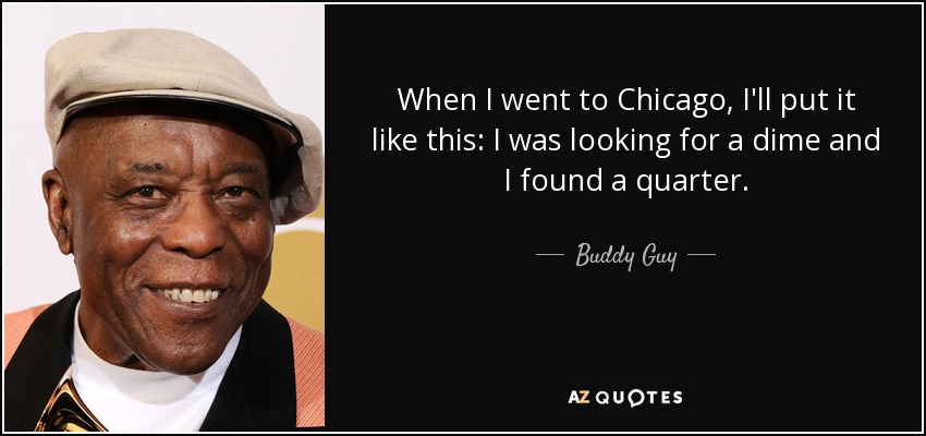 When I went to Chicago, I'll put it like this: I was looking for a dime and I found a quarter. - Buddy Guy