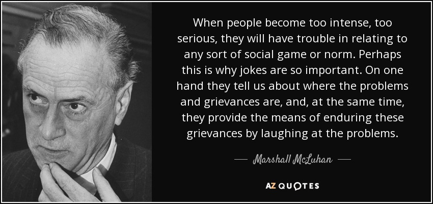When people become too intense, too serious, they will have trouble in relating to any sort of social game or norm. Perhaps this is why jokes are so important. On one hand they tell us about where the problems and grievances are, and, at the same time, they provide the means of enduring these grievances by laughing at the problems. - Marshall McLuhan