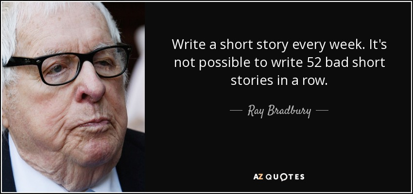 Write a short story every week. It's not possible to write 52 bad short stories in a row. - Ray Bradbury