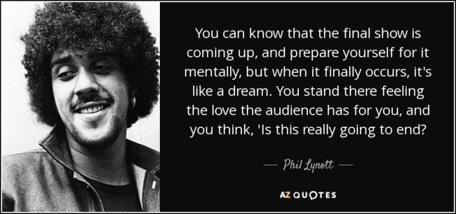 You can know that the final show is coming up, and prepare yourself for it mentally, but when it finally occurs, it's like a dream. You stand there feeling the love the audience has for you, and you think, 'Is this really going to end? - Phil Lynott