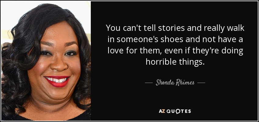 You can't tell stories and really walk in someone's shoes and not have a love for them, even if they're doing horrible things. - Shonda Rhimes