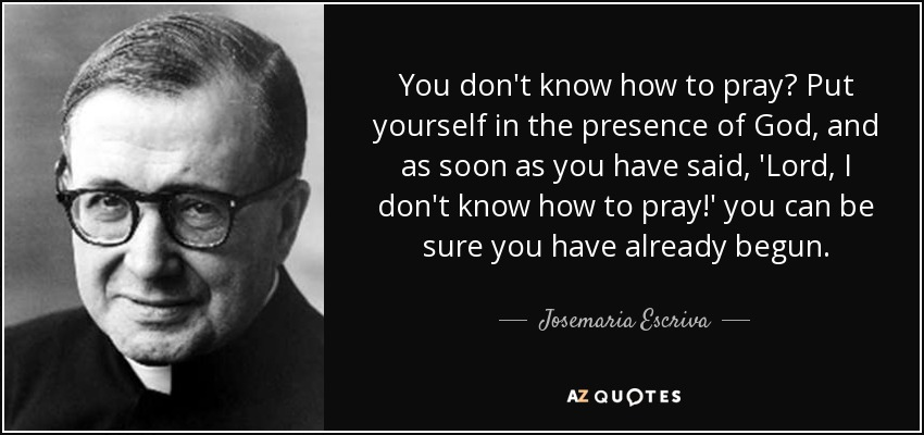 You don't know how to pray? Put yourself in the presence of God, and as soon as you have said, 'Lord, I don't know how to pray!