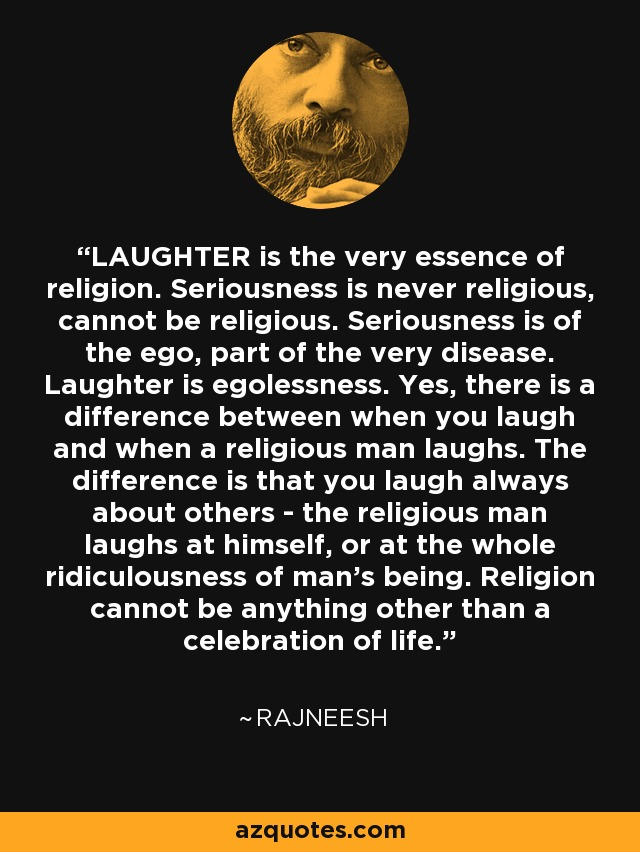 Image result for LAUGHTER is the very essence of religion. Seriousness is never religious, cannot be religious. Seriousness is of the ego, part of the very disease. Laughter is egolessness. Yes, there is a difference between when you laugh and when a religious man laughs. The difference is that you laugh always about others — the religious man laughs at himself, or at the whole ridiculousness of man's being.