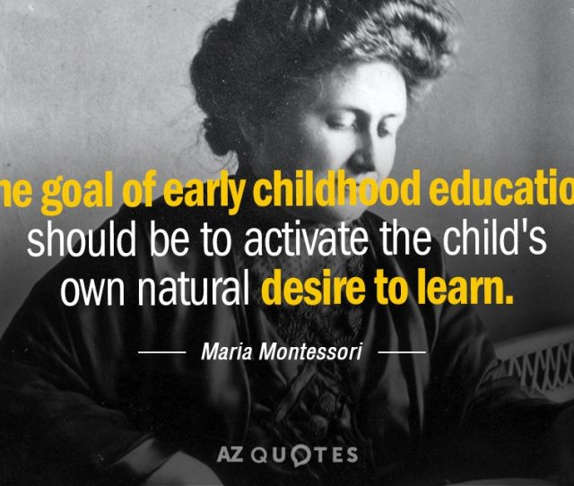 Maria Montessori Quote The Goal Of Early Childhood Education Should Be To Activate The Childs