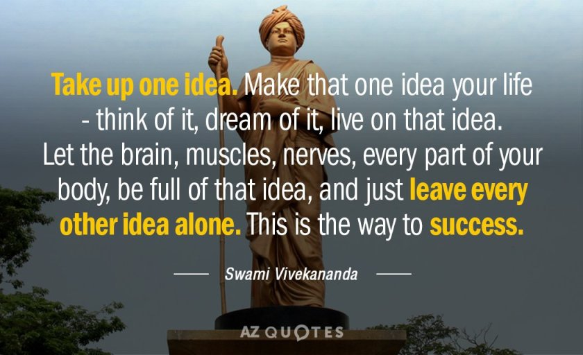 Take up one idea. Make that one idea your life - think of it, dream of it, live on that idea. Let the brain, muscles, nerves, every part of your body, be full of that idea, and just leave every other idea alone. This is the way to success. - Swami Vivekananda