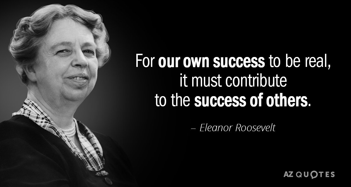 Eleanor Roosevelt quote: For our own success to be real, it must contribute to the success...