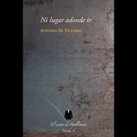 """El libro que empieza por el final. Una reseña de """"Ni lugar donde ir"""" de Antonio M. Figueras"""