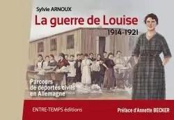 La guerre de Louise 1914-1921 : Parcours de déportés civils en Allemagne par Arnoux