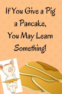 If You Give a Pig a Pancake, You May Learn Something!