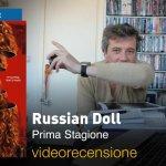 Russian Doll, la videorecensione e il podcast