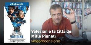 Valerian e la Città dei Mille Pianeti, la videorecensione e il podcast