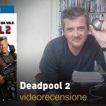 Deadpool 2, la videorecensione e il podcast