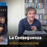 La Conseguenza, la videorecensione e il podcast