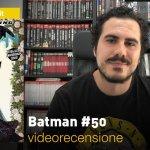DC Comics: Batman #50, la videorecensione e il podcast