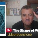 Venezia 74 – The Shape of Water, la videorecensione e il podcast